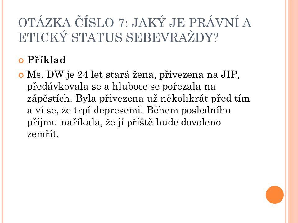 OTÁZKA ČÍSLO 7: JAKÝ JE PRÁVNÍ A ETICKÝ STATUS SEBEVRAŽDY? Příklad Ms. DW je 24 let stará žena, přivezena na JIP, předávkovala se a hluboce se pořezal