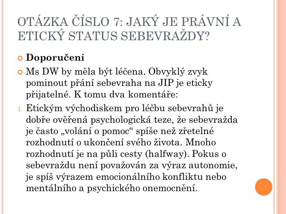OTÁZKA ČÍSLO 7: JAKÝ JE PRÁVNÍ A ETICKÝ STATUS SEBEVRAŽDY? Doporučení Ms DW by měla být léčena. Obvyklý zvyk pominout přání sebevraha na JIP je eticky