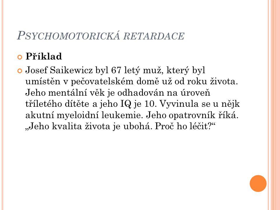 P SYCHOMOTORICKÁ RETARDACE Příklad Josef Saikewicz byl 67 letý muž, který byl umístěn v pečovatelském domě už od roku života. Jeho mentální věk je odh