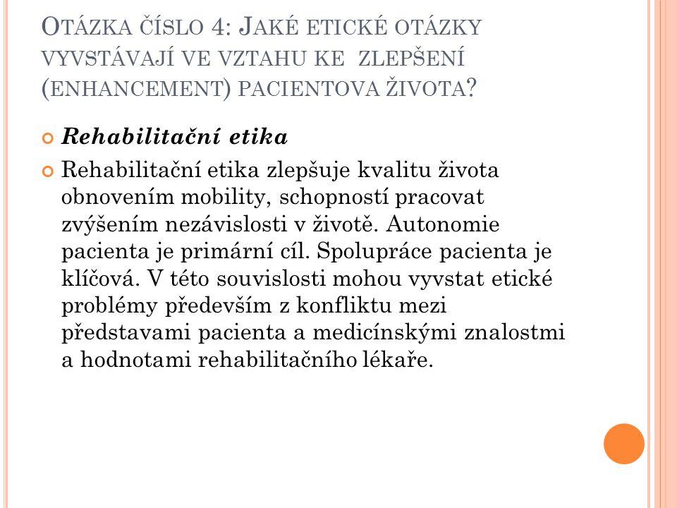O TÁZKA ČÍSLO 4: J AKÉ ETICKÉ OTÁZKY VYVSTÁVAJÍ VE VZTAHU KE ZLEPŠENÍ ( ENHANCEMENT ) PACIENTOVA ŽIVOTA ? Rehabilitační etika Rehabilitační etika zlep