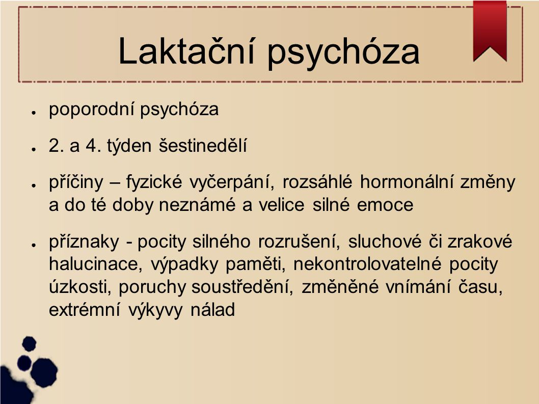Laktační psychóza ● poporodní psychóza ● 2. a 4. týden šestinedělí ● příčiny – fyzické vyčerpání, rozsáhlé hormonální změny a do té doby neznámé a vel
