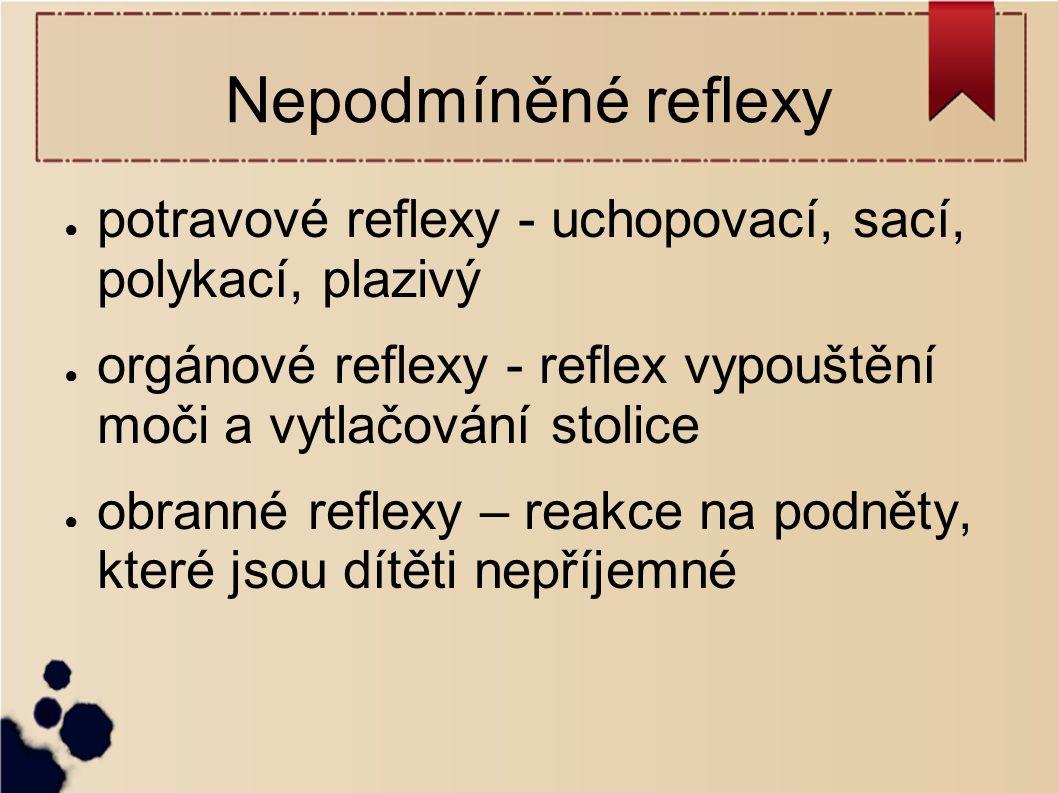 Nepodmíněné reflexy ● potravové reflexy - uchopovací, sací, polykací, plazivý ● orgánové reflexy - reflex vypouštění moči a vytlačování stolice ● obra
