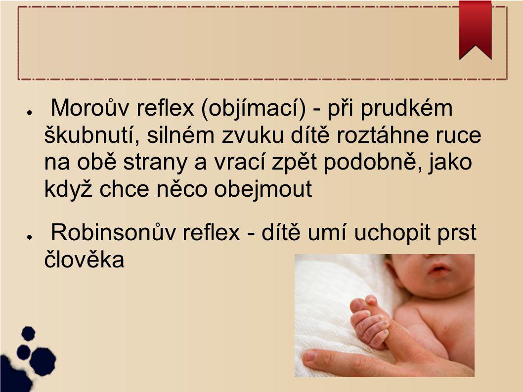● Moroův reflex (objímací) - při prudkém škubnutí, silném zvuku dítě roztáhne ruce na obě strany a vrací zpět podobně, jako když chce něco obejmout ●