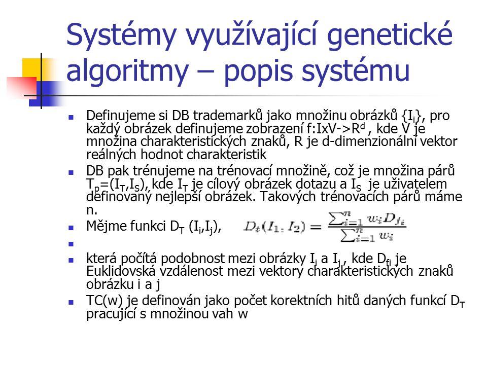 Systémy využívající genetické algoritmy – popis systému Definujeme si DB trademarků jako množinu obrázků {I i }, pro každý obrázek definujeme zobrazení f:IxV->R d, kde V je množina charakteristických znaků, R je d-dimenzionální vektor reálných hodnot charakteristik DB pak trénujeme na trénovací množině, což je množina párů T p =(I T,I S ), kde I T je cílový obrázek dotazu a I S je uživatelem definovaný nejlepší obrázek.