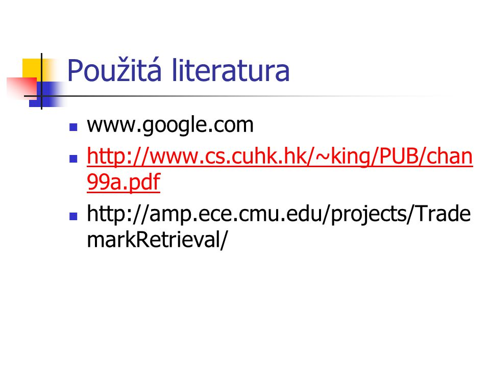 Použitá literatura www.google.com http://www.cs.cuhk.hk/~king/PUB/chan 99a.pdf http://www.cs.cuhk.hk/~king/PUB/chan 99a.pdf http://amp.ece.cmu.edu/projects/Trade markRetrieval/