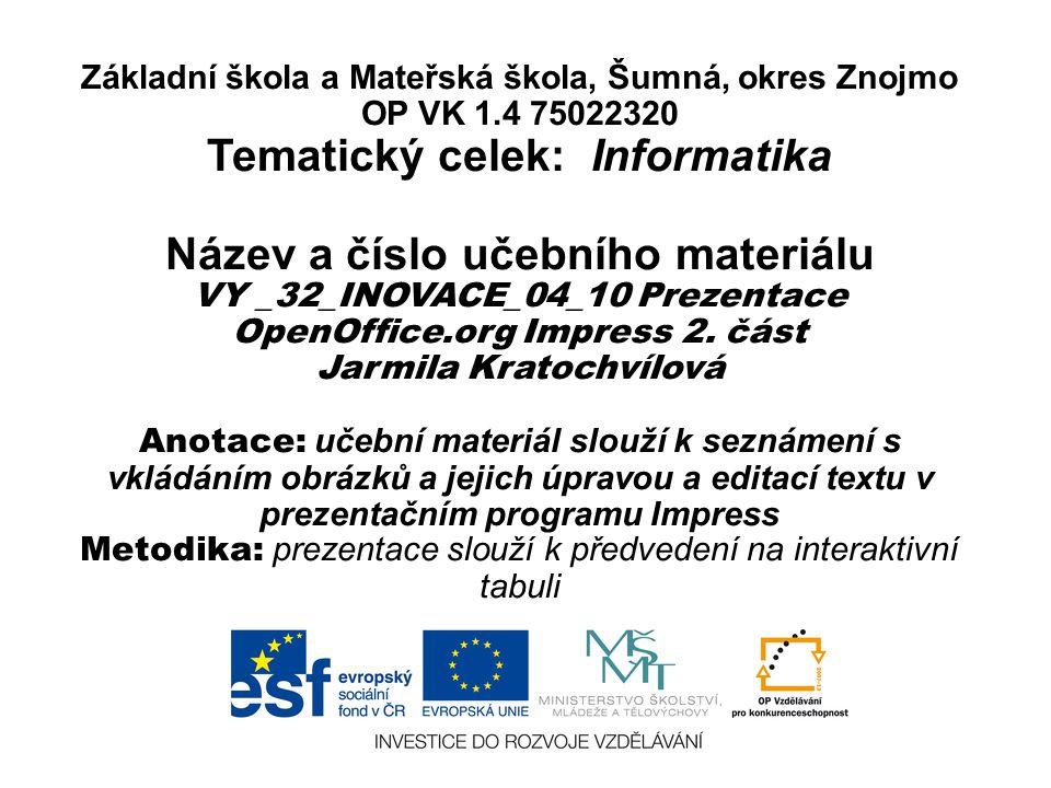 Základní škola a Mateřská škola, Šumná, okres Znojmo OP VK 1.4 75022320 Tematický celek: Informatika Název a číslo učebního materiálu VY _32_INOVACE_04_10 Prezentace OpenOffice.org Impress 2.