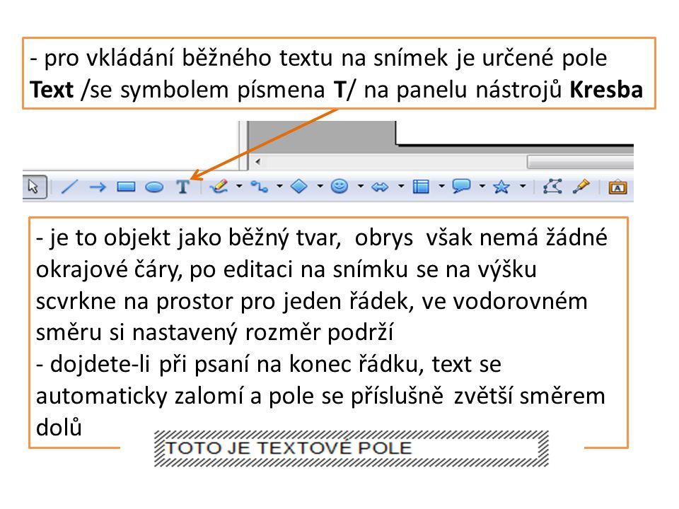 - je to objekt jako běžný tvar, obrys však nemá žádné okrajové čáry, po editaci na snímku se na výšku scvrkne na prostor pro jeden řádek, ve vodorovném směru si nastavený rozměr podrží - dojdete-li při psaní na konec řádku, text se automaticky zalomí a pole se příslušně zvětší směrem dolů - pro vkládání běžného textu na snímek je určené pole Text /se symbolem písmena T/ na panelu nástrojů Kresba
