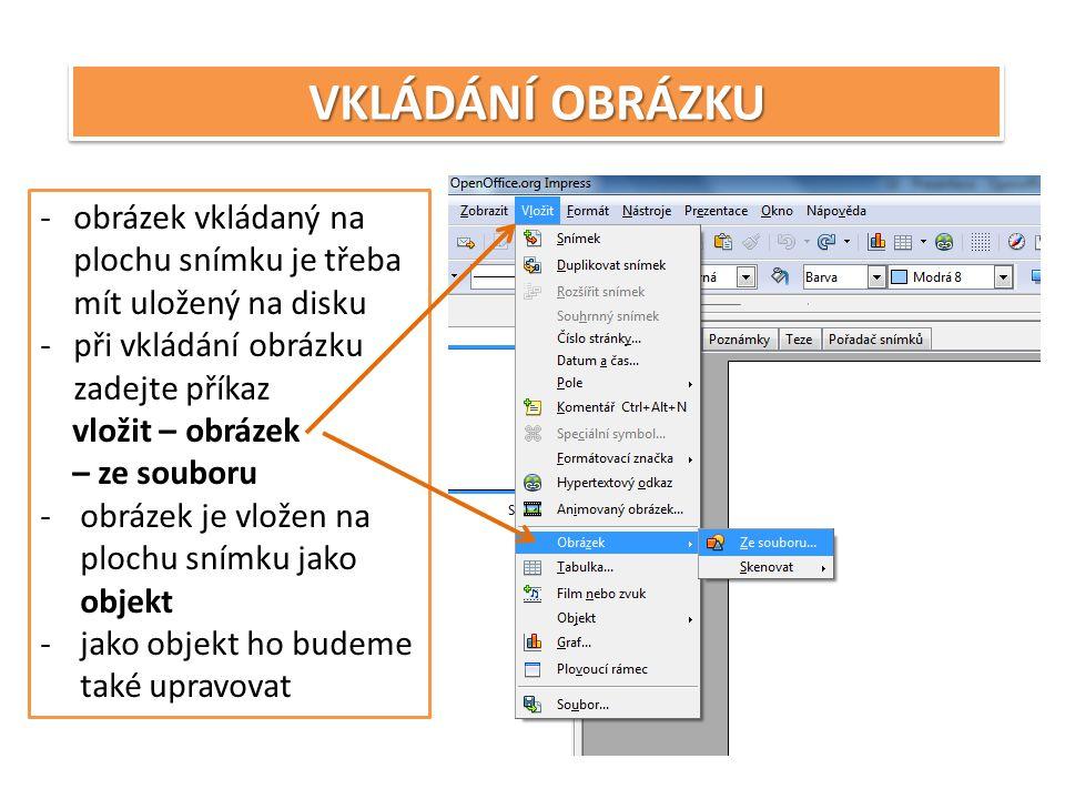 VKLÁDÁNÍ OBRÁZKU -obrázek vkládaný na plochu snímku je třeba mít uložený na disku -při vkládání obrázku zadejte příkaz vložit – obrázek – ze souboru -obrázek je vložen na plochu snímku jako objekt -jako objekt ho budeme také upravovat