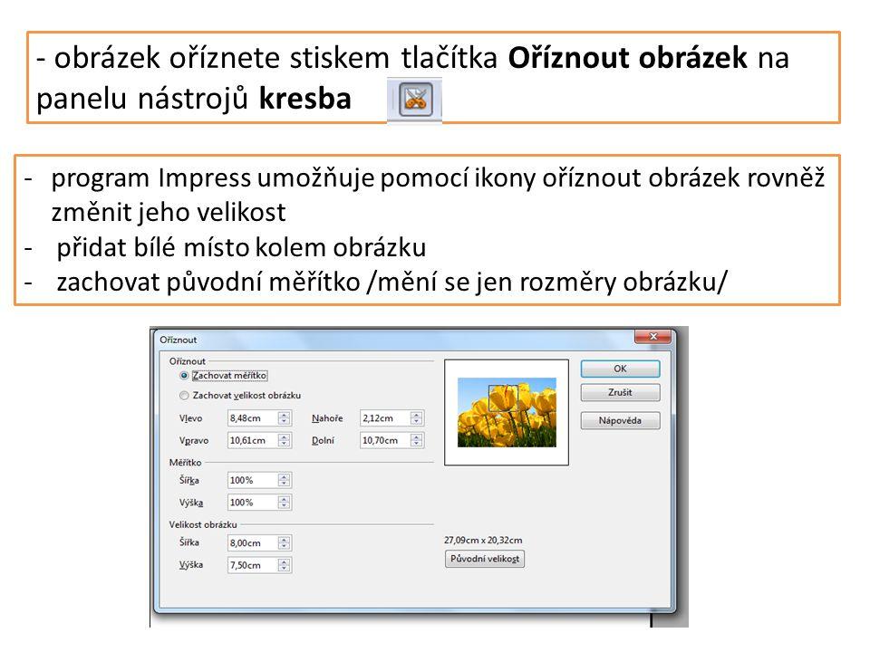 - obrázek oříznete stiskem tlačítka Oříznout obrázek na panelu nástrojů kresba -program Impress umožňuje pomocí ikony oříznout obrázek rovněž změnit jeho velikost -přidat bílé místo kolem obrázku -zachovat původní měřítko /mění se jen rozměry obrázku/