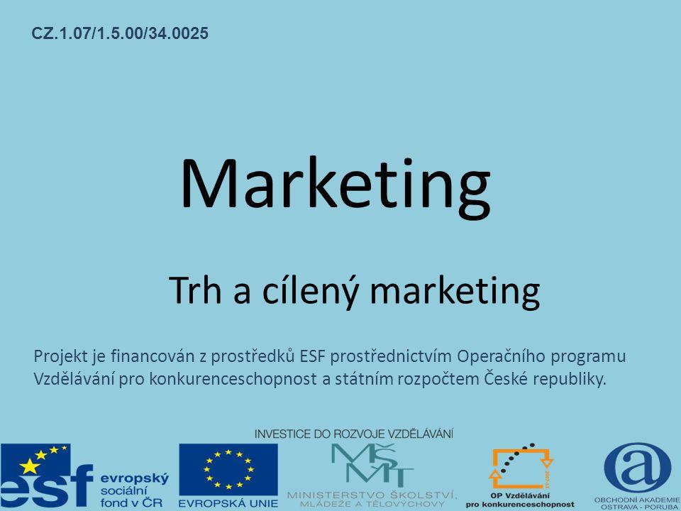 Marketing Trh a cílený marketing CZ.1.07/1.5.00/34.0025 Projekt je financován z prostředků ESF prostřednictvím Operačního programu Vzdělávání pro konkurenceschopnost a státním rozpočtem České republiky.