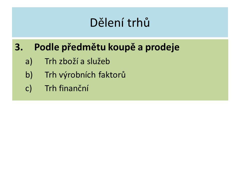Dělení trhů 3.Podle předmětu koupě a prodeje a)Trh zboží a služeb b)Trh výrobních faktorů c)Trh finanční