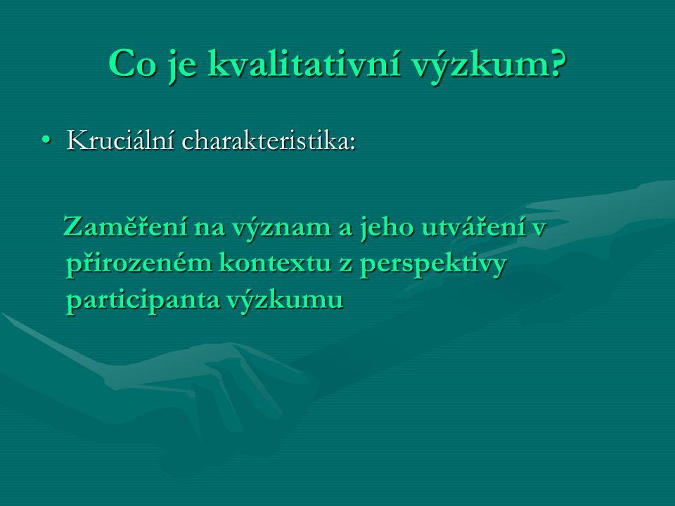 Co je kvalitativní výzkum? Kruciální charakteristika:Kruciální charakteristika: Zaměření na význam a jeho utváření v přirozeném kontextu z perspektivy