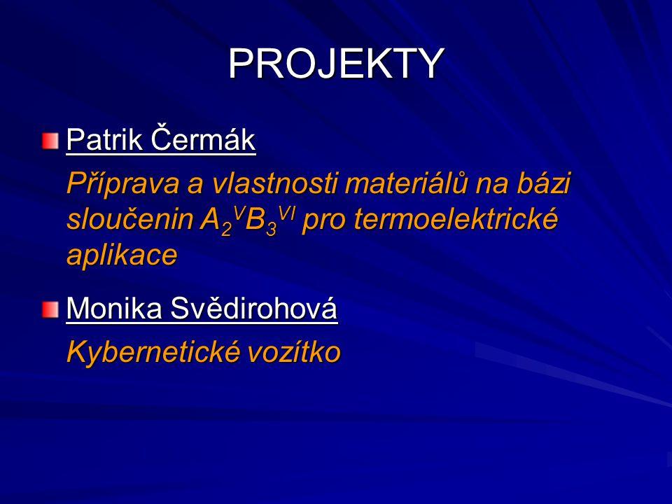 PROJEKTY Patrik Čermák Příprava a vlastnosti materiálů na bázi sloučenin A 2 V B 3 VI pro termoelektrické aplikace Monika Svědirohová Kybernetické vozítko