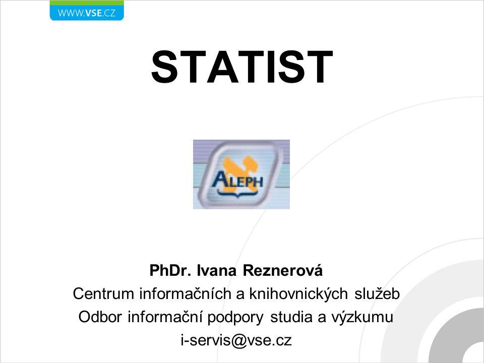 STATIST PhDr. Ivana Reznerová Centrum informačních a knihovnických služeb Odbor informační podpory studia a výzkumu i-servis@vse.cz