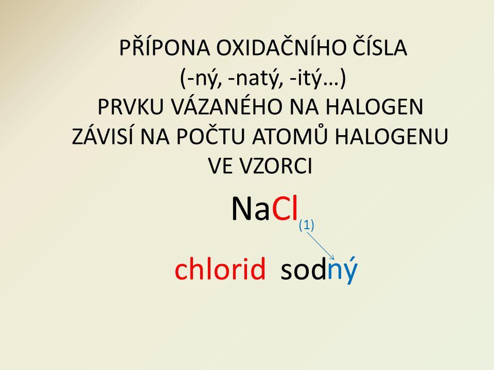 PŘÍPONA OXIDAČNÍHO ČÍSLA (-ný, -natý, -itý…) PRVKU VÁZANÉHO NA HALOGEN ZÁVISÍ NA POČTU ATOMŮ HALOGENU VE VZORCI chloridsod NaCl (1) ný