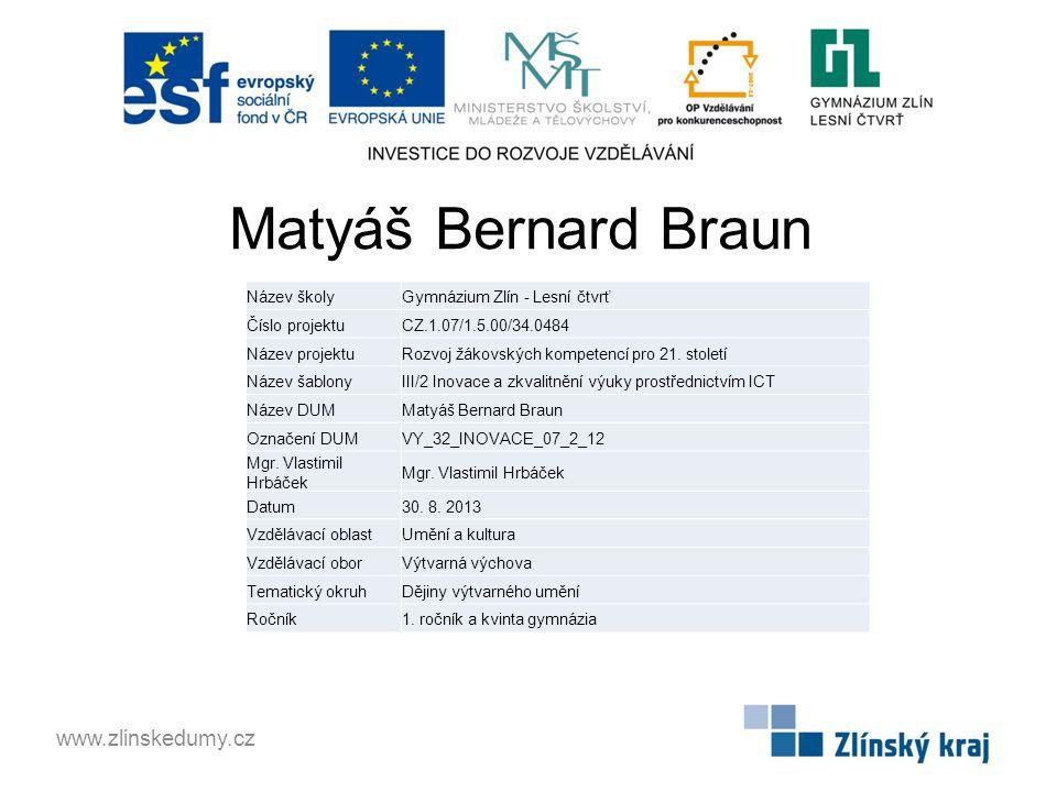 Matyáš Bernard Braun www.zlinskedumy.cz Název školyGymnázium Zlín - Lesní čtvrť Číslo projektuCZ.1.07/1.5.00/34.0484 Název projektuRozvoj žákovských kompetencí pro 21.