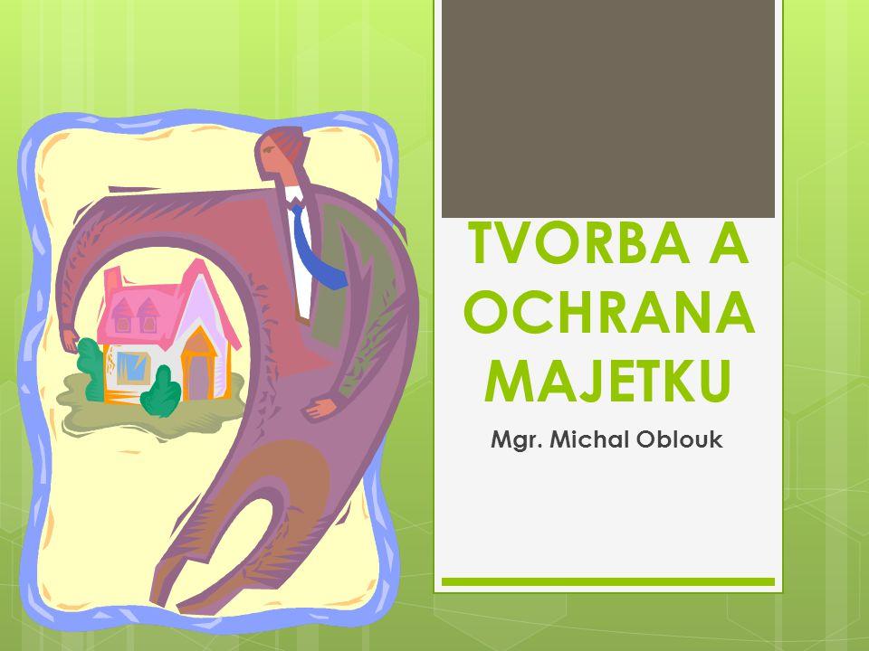 TVORBA A OCHRANA MAJETKU Mgr. Michal Oblouk