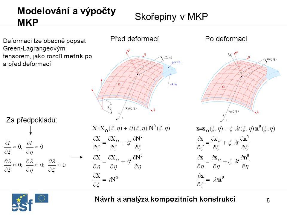 5 Modelování a výpočty MKP Skořepiny v MKP Před deformacíPo deformaci Deformaci lze obecně popsat Green-Lagrangeovým tensorem, jako rozdíl metrik po a