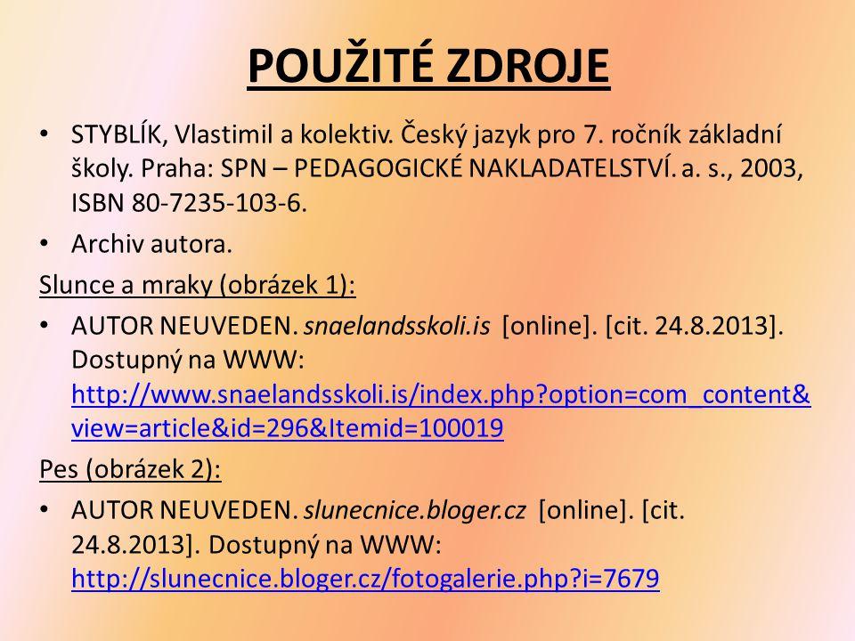 POUŽITÉ ZDROJE STYBLÍK, Vlastimil a kolektiv. Český jazyk pro 7. ročník základní školy. Praha: SPN – PEDAGOGICKÉ NAKLADATELSTVÍ. a. s., 2003, ISBN 80-