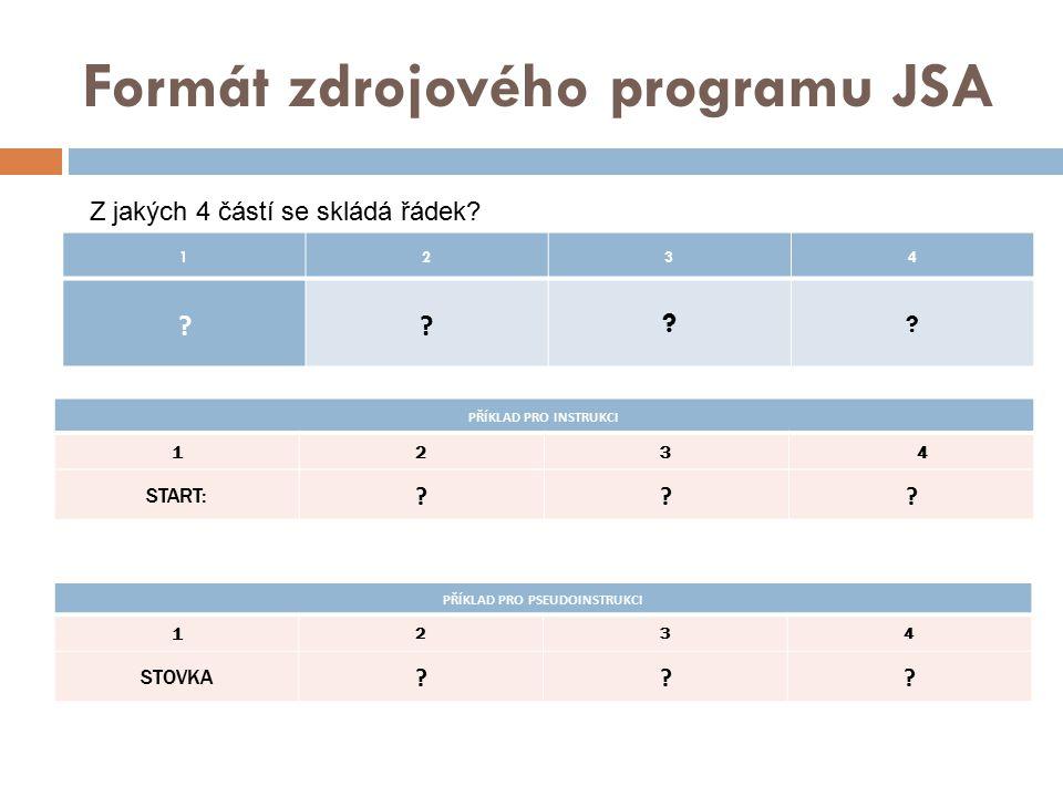 Formát zdrojového programu JSA PŘÍKLAD PRO INSTRUKCI 1234 START: ??? 1234 ?? ? ? PŘÍKLAD PRO PSEUDOINSTRUKCI 1 234 STOVKA ??? Z jakých 4 částí se sklá