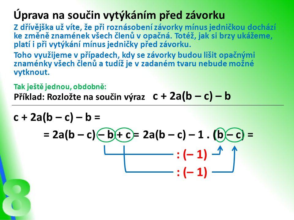 : (– 1) – c) = Úprava na součin vytýkáním před závorku Příklad: Rozložte na součin výraz c + 2a(b – c) – b Z dřívějška už víte, že při roznásobení závorky mínus jedničkou dochází ke změně znamének všech členů v opačná.