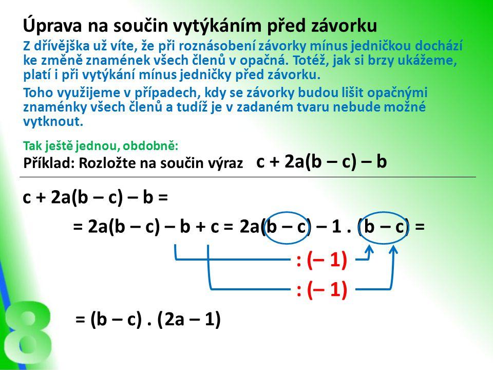 Úprava na součin vytýkáním před závorku Příklad: Rozložte na součin výraz c + 2a(b – c) – b Z dřívějška už víte, že při roznásobení závorky mínus jedničkou dochází ke změně znamének všech členů v opačná.