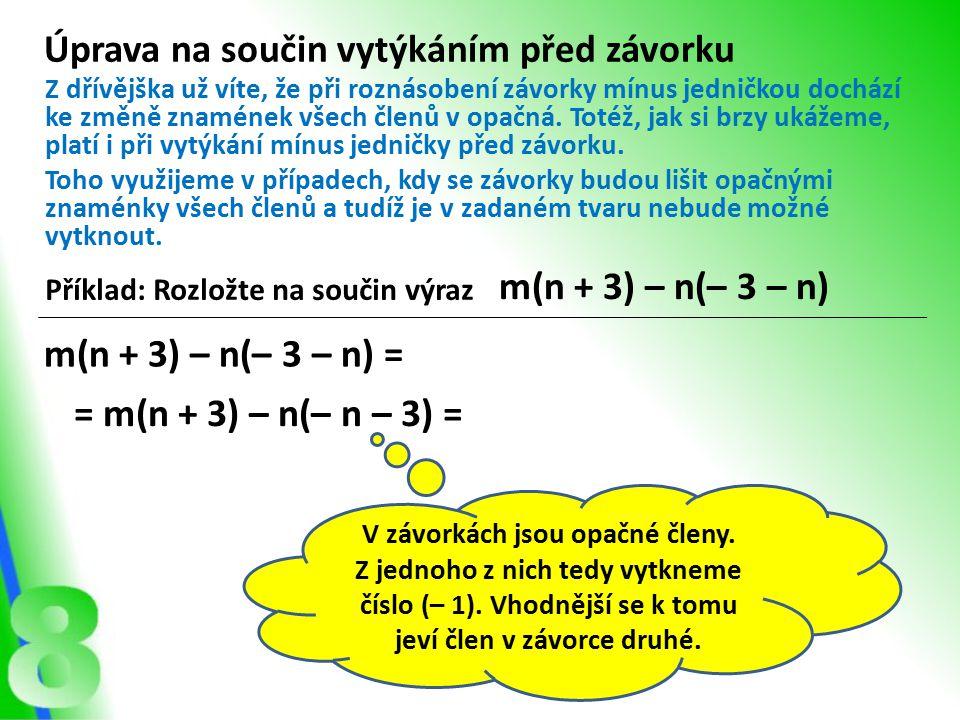 Úprava na součin vytýkáním před závorku Příklad: Rozložte na součin výraz m(n + 3) – n(– 3 – n) Z dřívějška už víte, že při roznásobení závorky mínus jedničkou dochází ke změně znamének všech členů v opačná.