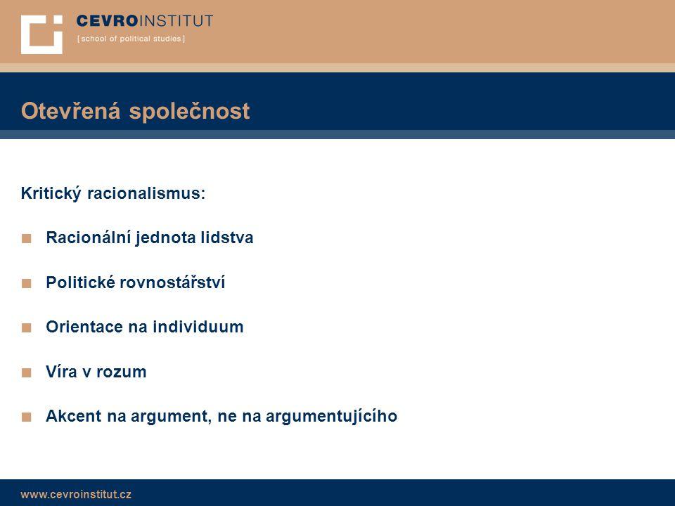 www.cevroinstitut.cz Otevřená společnost Kritický racionalismus: ■ Racionální jednota lidstva ■ Politické rovnostářství ■ Orientace na individuum ■ Víra v rozum ■ Akcent na argument, ne na argumentujícího