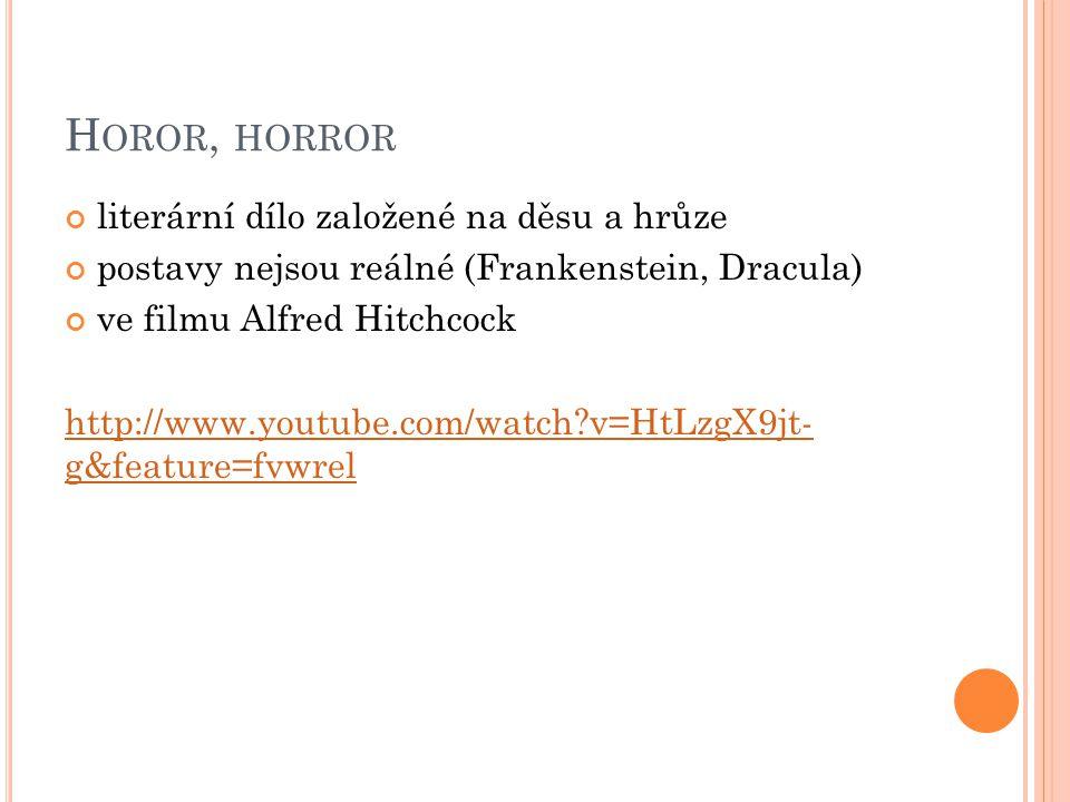 H OROR, HORROR literární dílo založené na děsu a hrůze postavy nejsou reálné (Frankenstein, Dracula) ve filmu Alfred Hitchcock http://www.youtube.com/