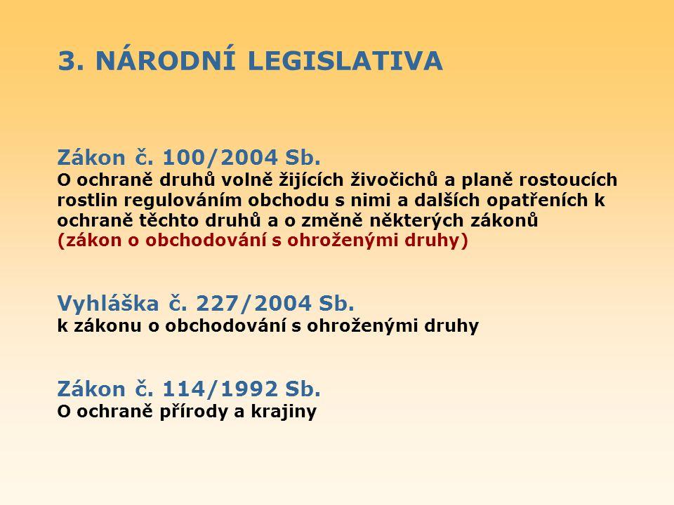 3. NÁRODNÍ LEGISLATIVA Zákon č. 100/2004 Sb. O ochraně druhů volně žijících živočichů a planě rostoucích rostlin regulováním obchodu s nimi a dalších