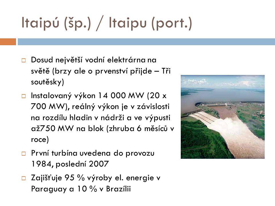 Itaipú (šp.) / Itaipu (port.)  Dosud největší vodní elektrárna na světě (brzy ale o prvenství přijde – Tři soutěsky)  Instalovaný výkon 14 000 MW (2