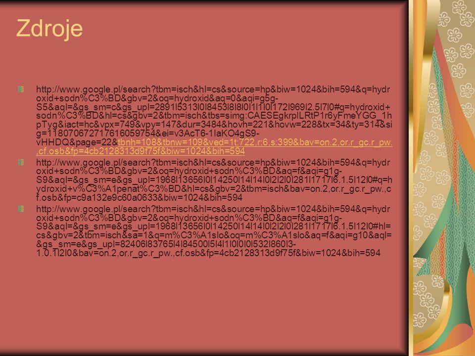 Zdroje http://www.google.pl/search?tbm=isch&hl=cs&source=hp&biw=1024&bih=594&q=hydr oxid+sodn%C3%BD&gbv=2&oq=hydroxid&aq=0&aqi=g5g- S5&aql=&gs_sm=c&gs