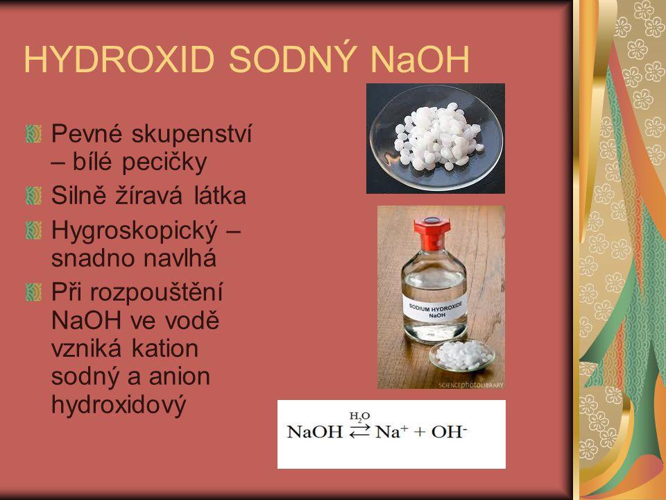 HYDROXID SODNÝ NaOH Pevné skupenství – bílé pecičky Silně žíravá látka Hygroskopický – snadno navlhá Při rozpouštění NaOH ve vodě vzniká kation sodný