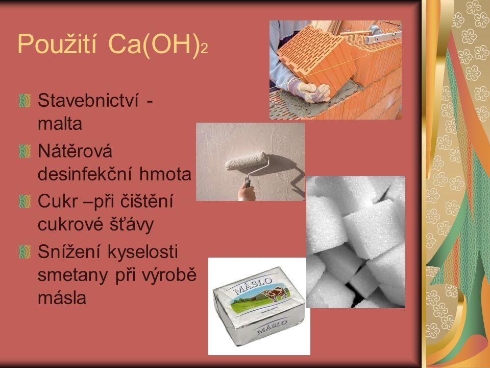 Použití Ca(OH) 2 Stavebnictví - malta Nátěrová desinfekční hmota Cukr –při čištění cukrové šťávy Snížení kyselosti smetany při výrobě másla