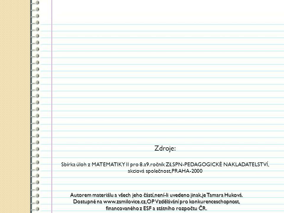 Zdroje: Sbírka úloh z MATEMATIKY II pro 8.a9.ročník Zš,SPN-PEDAGOGICKÉ NAKLADATELSTVÍ, akciová společnost,PRAHA-2000 Autorem materiálu a všech jeho částí,není-li uvedeno jinak,je Tamara Huková.