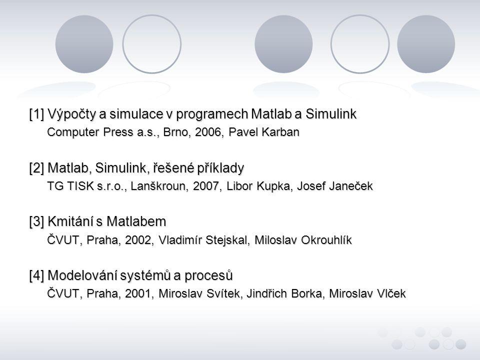[1] Výpočty a simulace v programech Matlab a Simulink Computer Press a.s., Brno, 2006, Pavel Karban [2] Matlab, Simulink, řešené příklady TG TISK s.r.o., Lanškroun, 2007, Libor Kupka, Josef Janeček [3] Kmitání s Matlabem ČVUT, Praha, 2002, Vladimír Stejskal, Miloslav Okrouhlík [4] Modelování systémů a procesů ČVUT, Praha, 2001, Miroslav Svítek, Jindřich Borka, Miroslav Vlček