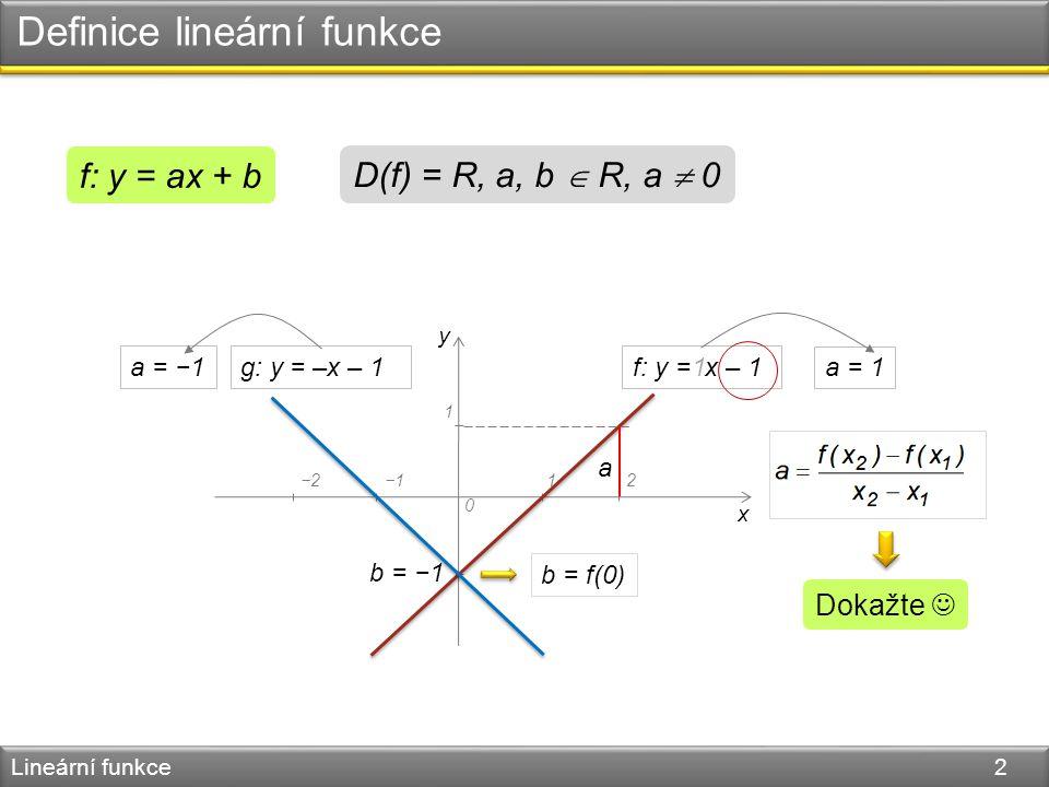 Definice lineární funkce Lineární funkce 2 f: y = ax + b D(f) = R, a, b  R, a  0 y x 0 −1 1 12−2−1 f: y = x – 1 b = −1 a = 1 1 g: y = –x – 1a = −1 b