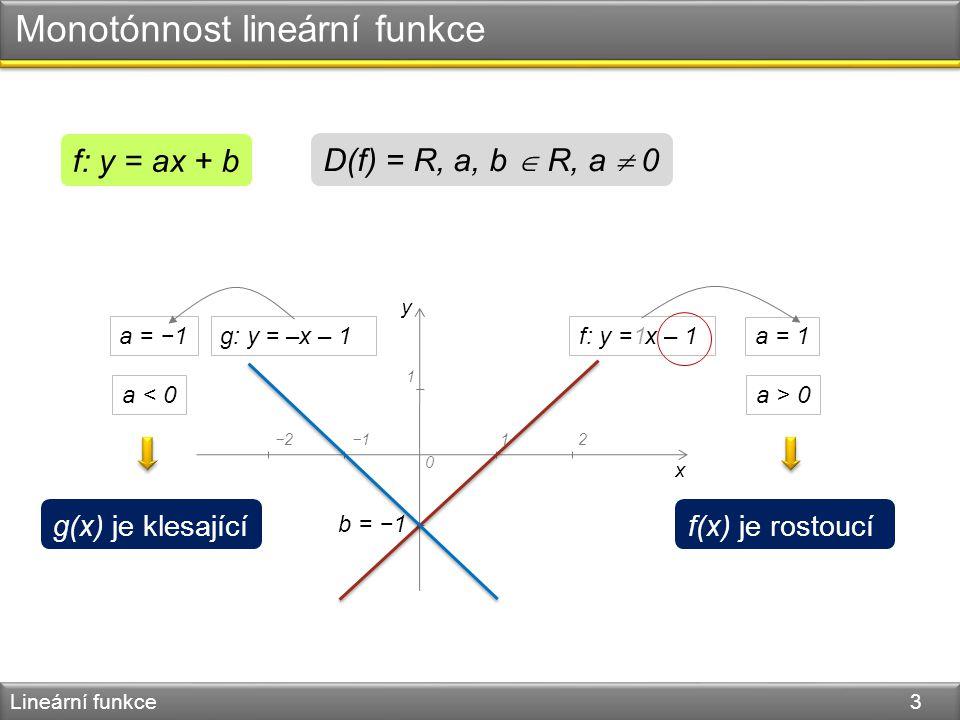 Monotónnost lineární funkce Lineární funkce 3 f: y = ax + b D(f) = R, a, b  R, a  0 y x 0 −1 1 12−2−1 f: y = x – 1 b = −1 a = 1 1 g: y = –x – 1a = −