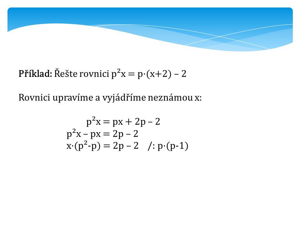 Příklad: Řešte rovnici p²x = p·(x+2) – 2 Rovnici upravíme a vyjádříme neznámou x: p²x = px + 2p – 2 p²x – px = 2p – 2 x·(p²-p) = 2p – 2 /: p·(p-1)