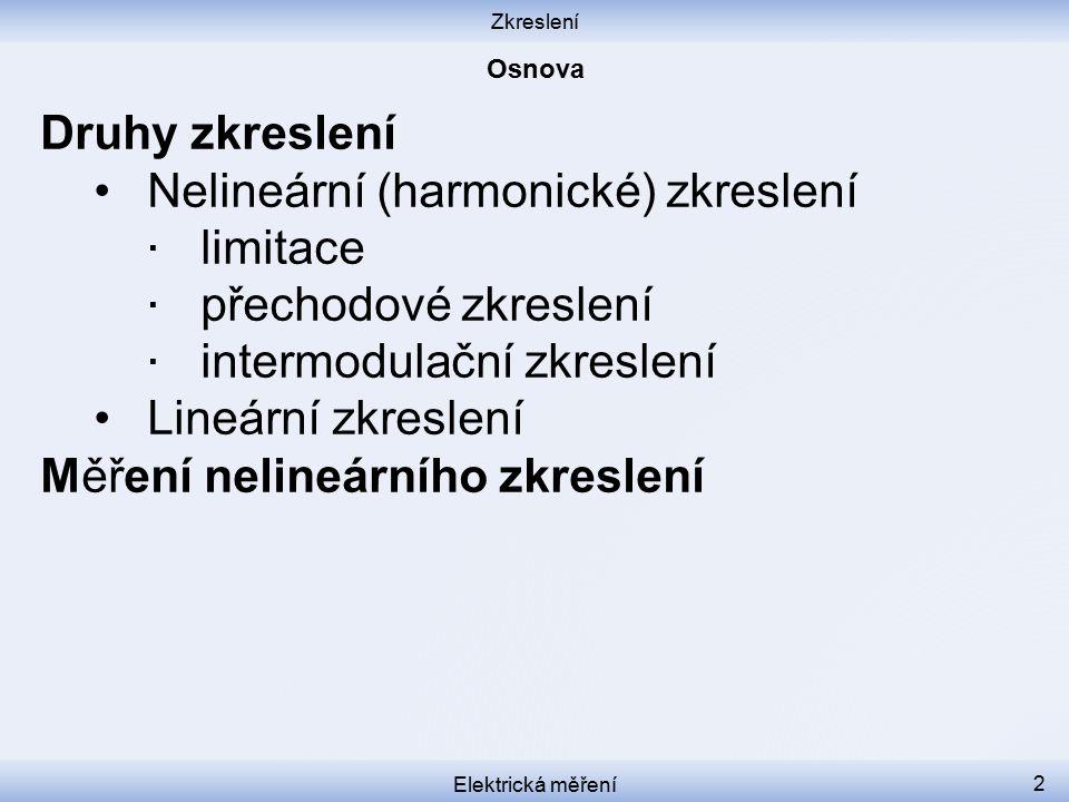 Zkreslení Elektrická měření 2 Druhy zkreslení Nelineární (harmonické) zkreslení ∙ limitace ∙ přechodové zkreslení ∙ intermodulační zkreslení Lineární