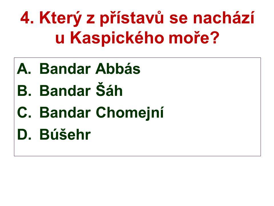 4. Který z přístavů se nachází u Kaspického moře? A.Bandar Abbás B.Bandar Šáh C.Bandar Chomejní D.Búšehr