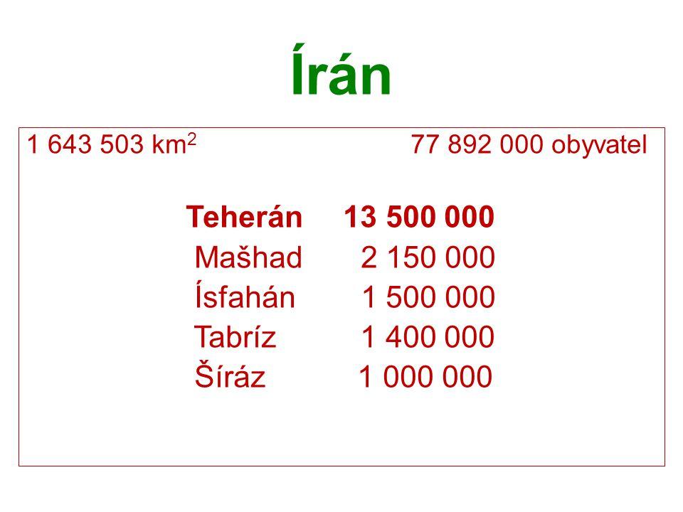 Írán 1 643 503 km 2 77 892 000 obyvatel Teherán 13 500 000 Mašhad 2 150 000 Ísfahán 1 500 000 Tabríz 1 400 000 Šíráz 1 000 000
