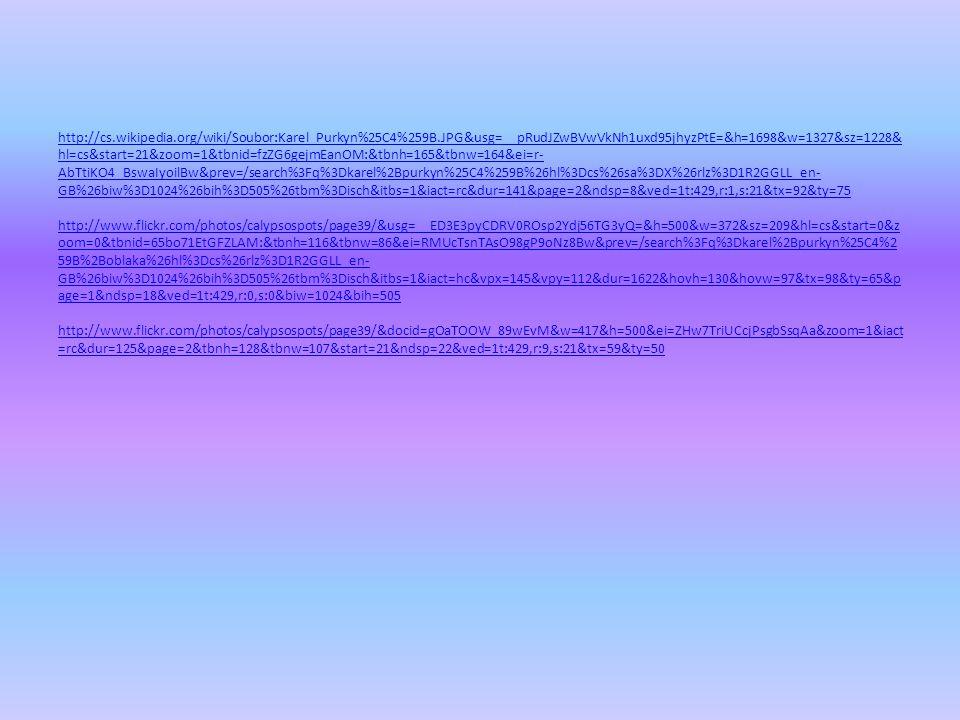 http://cs.wikipedia.org/wiki/Soubor:Karel_Purkyn%25C4%259B.JPG&usg=__pRudJZwBVwVkNh1uxd95jhyzPtE=&h=1698&w=1327&sz=1228& hl=cs&start=21&zoom=1&tbnid=fzZG6gejmEanOM:&tbnh=165&tbnw=164&ei=r- AbTtiKO4_BswaIyoilBw&prev=/search%3Fq%3Dkarel%2Bpurkyn%25C4%259B%26hl%3Dcs%26sa%3DX%26rlz%3D1R2GGLL_en- GB%26biw%3D1024%26bih%3D505%26tbm%3Disch&itbs=1&iact=rc&dur=141&page=2&ndsp=8&ved=1t:429,r:1,s:21&tx=92&ty=75 http://cs.wikipedia.org/wiki/Soubor:Karel_Purkyn%25C4%259B.JPG&usg=__pRudJZwBVwVkNh1uxd95jhyzPtE=&h=1698&w=1327&sz=1228& hl=cs&start=21&zoom=1&tbnid=fzZG6gejmEanOM:&tbnh=165&tbnw=164&ei=r- AbTtiKO4_BswaIyoilBw&prev=/search%3Fq%3Dkarel%2Bpurkyn%25C4%259B%26hl%3Dcs%26sa%3DX%26rlz%3D1R2GGLL_en- GB%26biw%3D1024%26bih%3D505%26tbm%3Disch&itbs=1&iact=rc&dur=141&page=2&ndsp=8&ved=1t:429,r:1,s:21&tx=92&ty=75 http://www.flickr.com/photos/calypsospots/page39/&usg=__ED3E3pyCDRV0ROsp2Ydj56TG3yQ=&h=500&w=372&sz=209&hl=cs&start=0&z oom=0&tbnid=65bo71EtGFZLAM:&tbnh=116&tbnw=86&ei=RMUcTsnTAsO98gP9oNz8Bw&prev=/search%3Fq%3Dkarel%2Bpurkyn%25C4%2 59B%2Boblaka%26hl%3Dcs%26rlz%3D1R2GGLL_en- GB%26biw%3D1024%26bih%3D505%26tbm%3Disch&itbs=1&iact=hc&vpx=145&vpy=112&dur=1622&hovh=130&hovw=97&tx=98&ty=65&p age=1&ndsp=18&ved=1t:429,r:0,s:0&biw=1024&bih=505 http://www.flickr.com/photos/calypsospots/page39/&docid=gOaTOOW_89wEvM&w=417&h=500&ei=ZHw7TriUCcjPsgbSsqAa&zoom=1&iact =rc&dur=125&page=2&tbnh=128&tbnw=107&start=21&ndsp=22&ved=1t:429,r:9,s:21&tx=59&ty=50 http://www.flickr.com/photos/calypsospots/page39/&usg=__ED3E3pyCDRV0ROsp2Ydj56TG3yQ=&h=500&w=372&sz=209&hl=cs&start=0&z oom=0&tbnid=65bo71EtGFZLAM:&tbnh=116&tbnw=86&ei=RMUcTsnTAsO98gP9oNz8Bw&prev=/search%3Fq%3Dkarel%2Bpurkyn%25C4%2 59B%2Boblaka%26hl%3Dcs%26rlz%3D1R2GGLL_en- GB%26biw%3D1024%26bih%3D505%26tbm%3Disch&itbs=1&iact=hc&vpx=145&vpy=112&dur=1622&hovh=130&hovw=97&tx=98&ty=65&p age=1&ndsp=18&ved=1t:429,r:0,s:0&biw=1024&bih=505 http://www.flickr.com/photos/calypsospots/page39/&docid=gOaTOOW_89wEvM&w=417&h=500&ei=ZHw7TriUCcjPsgbSsqAa&zoom=1&i