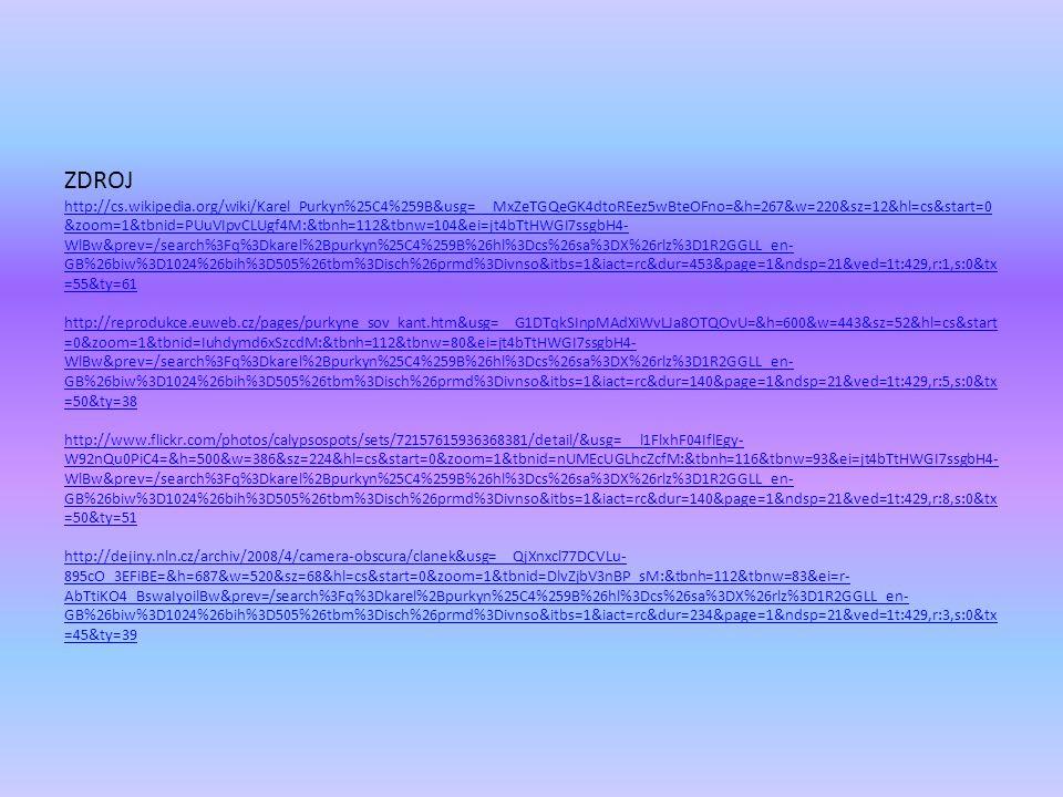 ZDROJ http://cs.wikipedia.org/wiki/Karel_Purkyn%25C4%259B&usg=__MxZeTGQeGK4dtoREez5wBteOFno=&h=267&w=220&sz=12&hl=cs&start=0 &zoom=1&tbnid=PUuVIpvCLUgf4M:&tbnh=112&tbnw=104&ei=jt4bTtHWGI7ssgbH4- WlBw&prev=/search%3Fq%3Dkarel%2Bpurkyn%25C4%259B%26hl%3Dcs%26sa%3DX%26rlz%3D1R2GGLL_en- GB%26biw%3D1024%26bih%3D505%26tbm%3Disch%26prmd%3Divnso&itbs=1&iact=rc&dur=453&page=1&ndsp=21&ved=1t:429,r:1,s:0&tx =55&ty=61 http://reprodukce.euweb.cz/pages/purkyne_sov_kant.htm&usg=__G1DTqkSInpMAdXiWvLJa8OTQOvU=&h=600&w=443&sz=52&hl=cs&start =0&zoom=1&tbnid=Iuhdymd6xSzcdM:&tbnh=112&tbnw=80&ei=jt4bTtHWGI7ssgbH4- WlBw&prev=/search%3Fq%3Dkarel%2Bpurkyn%25C4%259B%26hl%3Dcs%26sa%3DX%26rlz%3D1R2GGLL_en- GB%26biw%3D1024%26bih%3D505%26tbm%3Disch%26prmd%3Divnso&itbs=1&iact=rc&dur=140&page=1&ndsp=21&ved=1t:429,r:5,s:0&tx =50&ty=38 http://www.flickr.com/photos/calypsospots/sets/72157615936368381/detail/&usg=__l1FlxhF04IflEgy- W92nQu0PiC4=&h=500&w=386&sz=224&hl=cs&start=0&zoom=1&tbnid=nUMEcUGLhcZcfM:&tbnh=116&tbnw=93&ei=jt4bTtHWGI7ssgbH4- WlBw&prev=/search%3Fq%3Dkarel%2Bpurkyn%25C4%259B%26hl%3Dcs%26sa%3DX%26rlz%3D1R2GGLL_en- GB%26biw%3D1024%26bih%3D505%26tbm%3Disch%26prmd%3Divnso&itbs=1&iact=rc&dur=140&page=1&ndsp=21&ved=1t:429,r:8,s:0&tx =50&ty=51 http://dejiny.nln.cz/archiv/2008/4/camera-obscura/clanek&usg=__QjXnxcl77DCVLu- 895cO_3EFiBE=&h=687&w=520&sz=68&hl=cs&start=0&zoom=1&tbnid=DlvZjbV3nBP_sM:&tbnh=112&tbnw=83&ei=r- AbTtiKO4_BswaIyoilBw&prev=/search%3Fq%3Dkarel%2Bpurkyn%25C4%259B%26hl%3Dcs%26sa%3DX%26rlz%3D1R2GGLL_en- GB%26biw%3D1024%26bih%3D505%26tbm%3Disch%26prmd%3Divnso&itbs=1&iact=rc&dur=234&page=1&ndsp=21&ved=1t:429,r:3,s:0&tx =45&ty=39 http://cs.wikipedia.org/wiki/Karel_Purkyn%25C4%259B&usg=__MxZeTGQeGK4dtoREez5wBteOFno=&h=267&w=220&sz=12&hl=cs&start=0 &zoom=1&tbnid=PUuVIpvCLUgf4M:&tbnh=112&tbnw=104&ei=jt4bTtHWGI7ssgbH4- WlBw&prev=/search%3Fq%3Dkarel%2Bpurkyn%25C4%259B%26hl%3Dcs%26sa%3DX%26rlz%3D1R2GGLL_en- GB%26biw%3D1024%26bih%3D505%26tbm%3Disch%26prmd%3Divnso&itbs=1&iact=rc&dur=453&