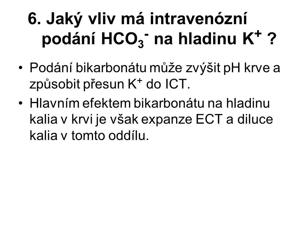6. Jaký vliv má intravenózní podání HCO 3 - na hladinu K + ? Podání bikarbonátu může zvýšit pH krve a způsobit přesun K + do ICT. Hlavním efektem bika