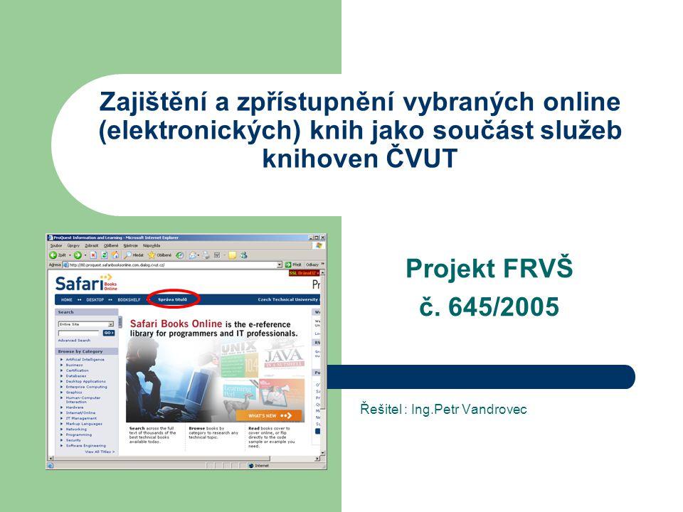 Zajištění a zpřístupnění vybraných online (elektronických) knih jako součást služeb knihoven ČVUT Projekt FRVŠ č. 645/2005 Řešitel : Ing.Petr Vandrove