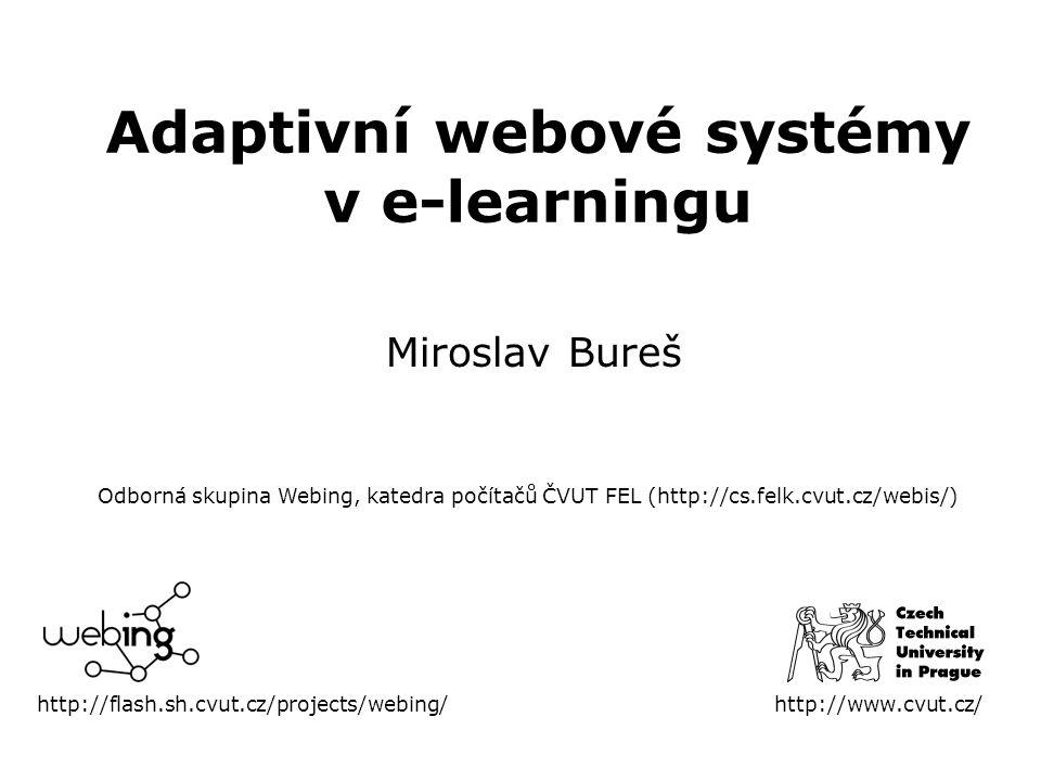 Adaptivní webové systémy v e-learningu Miroslav Bureš http://flash.sh.cvut.cz/projects/webing/http://www.cvut.cz/ Odborná skupina Webing, katedra počítačů ČVUT FEL (http://cs.felk.cvut.cz/webis/)