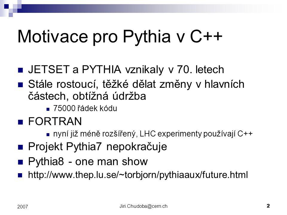 Jiri.Chudoba@cern.ch2 2007 Motivace pro Pythia v C++ JETSET a PYTHIA vznikaly v 70.