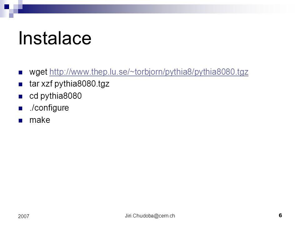 Jiri.Chudoba@cern.ch6 2007 Instalace wget http://www.thep.lu.se/~torbjorn/pythia8/pythia8080.tgzhttp://www.thep.lu.se/~torbjorn/pythia8/pythia8080.tgz tar xzf pythia8080.tgz cd pythia8080./configure make