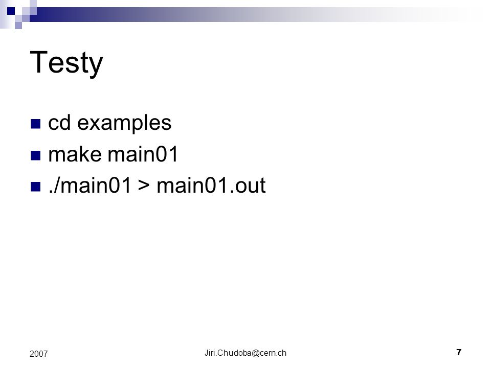 Jiri.Chudoba@cern.ch7 2007 Testy cd examples make main01./main01 > main01.out